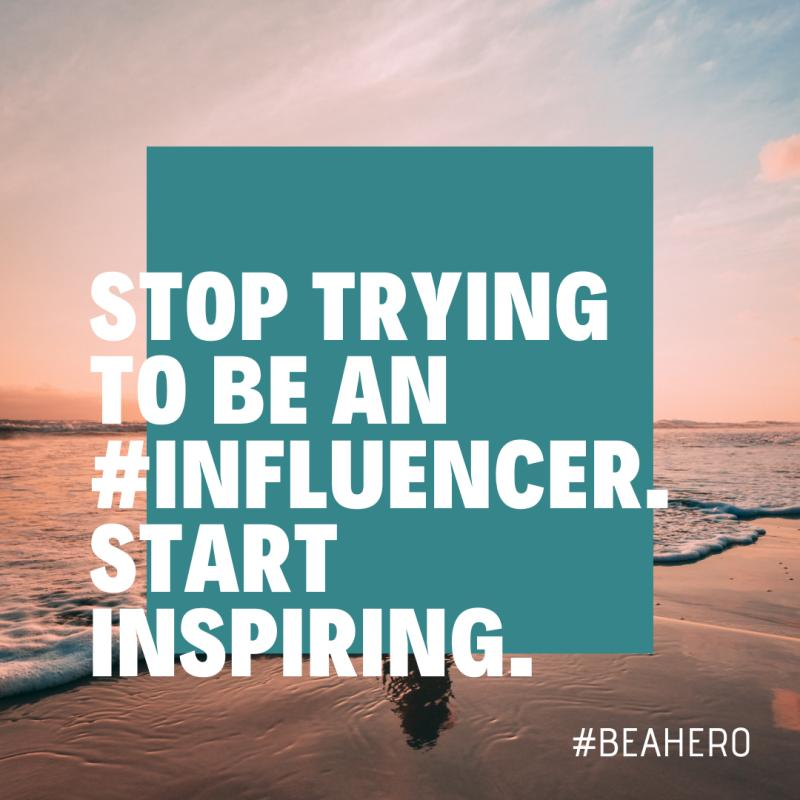 Stop trying to be an influencer. Start inspiring.